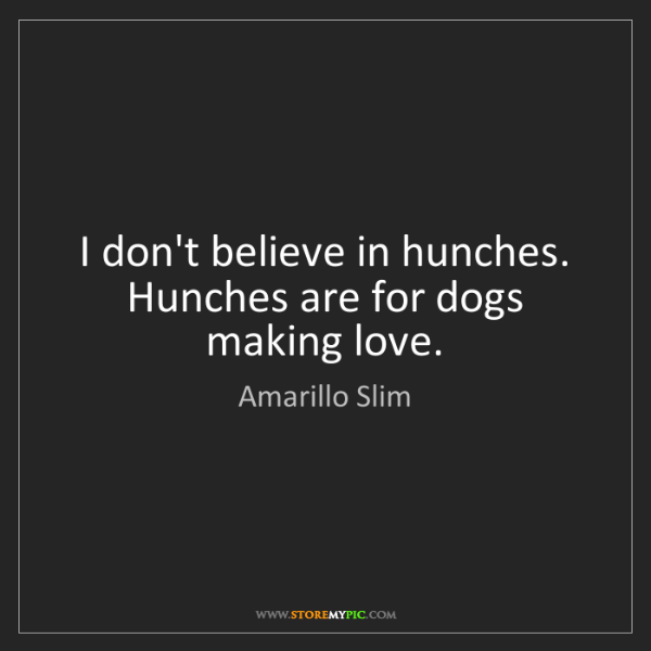 Amarillo Slim: I don't believe in hunches. Hunches are for dogs making...