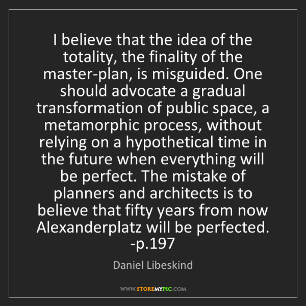 Daniel Libeskind: I believe that the idea of the totality, the finality...