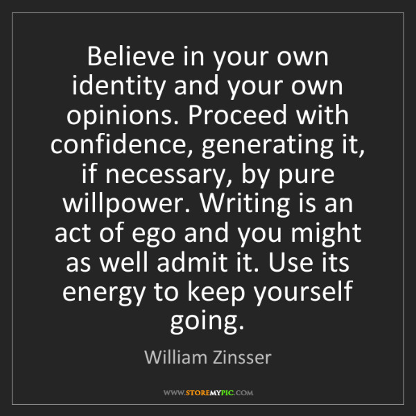 William Zinsser: Believe in your own identity and your own opinions. Proceed...