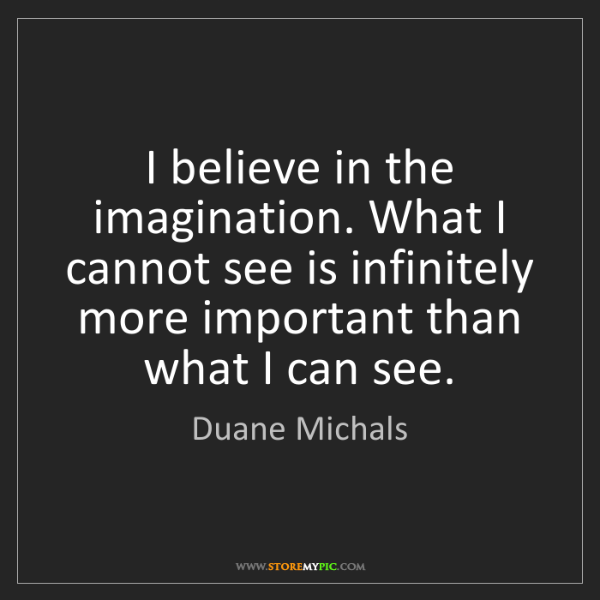 Duane Michals: I believe in the imagination. What I cannot see is infinitely...