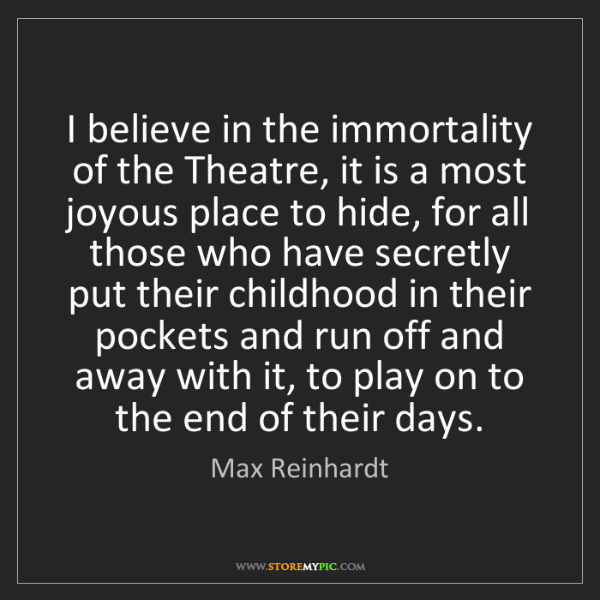 Max Reinhardt: I believe in the immortality of the Theatre, it is a...