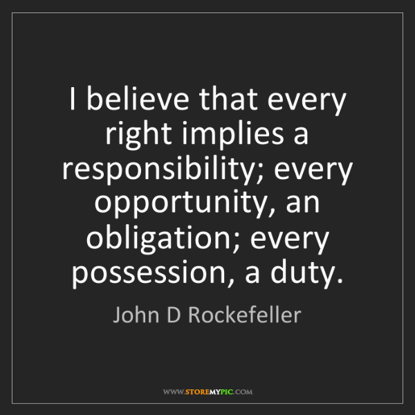 John D Rockefeller: I believe that every right implies a responsibility;...