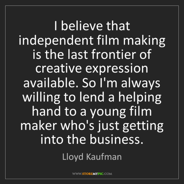 Lloyd Kaufman: I believe that independent film making is the last frontier...