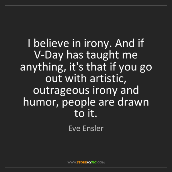 Eve Ensler: I believe in irony. And if V-Day has taught me anything,...