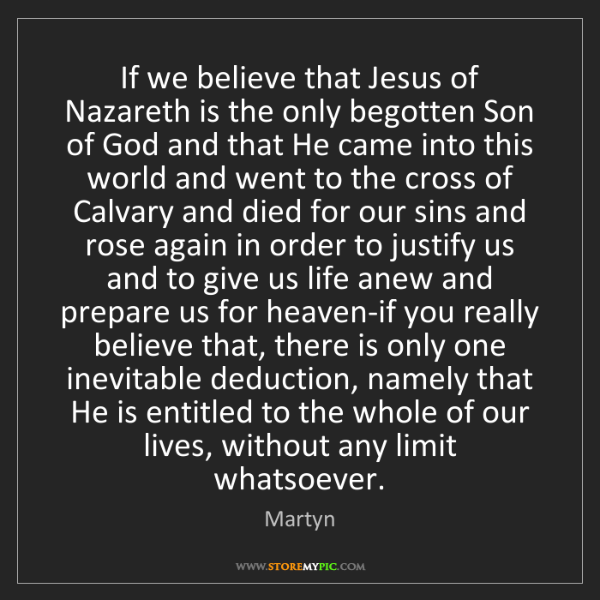 Martyn: If we believe that Jesus of Nazareth is the only begotten...
