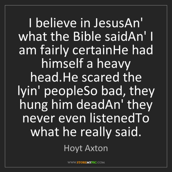 Hoyt Axton: I believe in JesusAn' what the Bible saidAn' I am fairly...