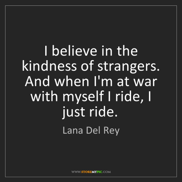 Lana Del Rey: I believe in the kindness of strangers. And when I'm...