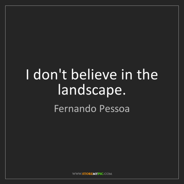 Fernando Pessoa: I don't believe in the landscape.