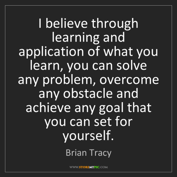 Brian Tracy: I believe through learning and application of what you...