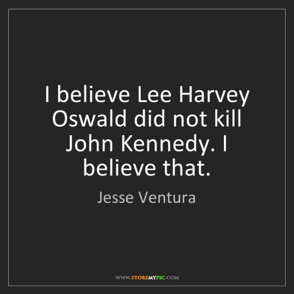 Jesse Ventura: I believe Lee Harvey Oswald did not kill John Kennedy....