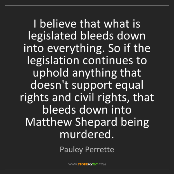 Pauley Perrette: I believe that what is legislated bleeds down into everything....