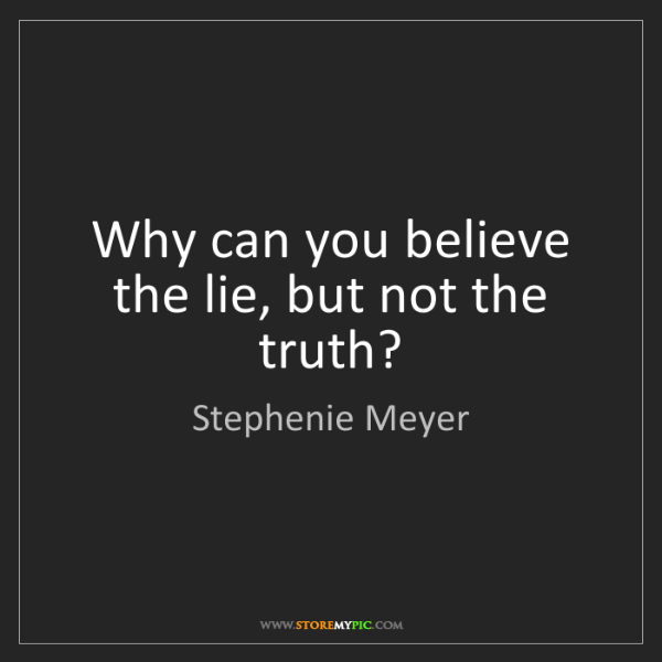 Stephenie Meyer: Why can you believe the lie, but not the truth?