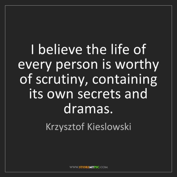 Krzysztof Kieslowski: I believe the life of every person is worthy of scrutiny,...