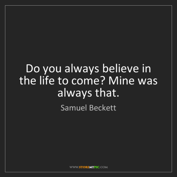 Samuel Beckett: Do you always believe in the life to come? Mine was always...