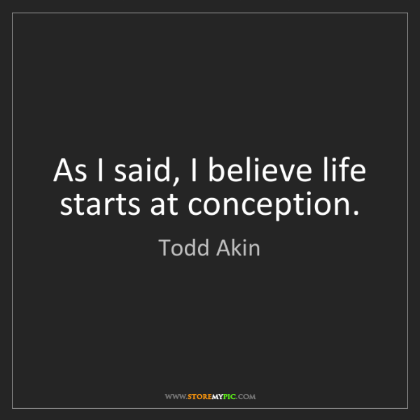 Todd Akin: As I said, I believe life starts at conception.