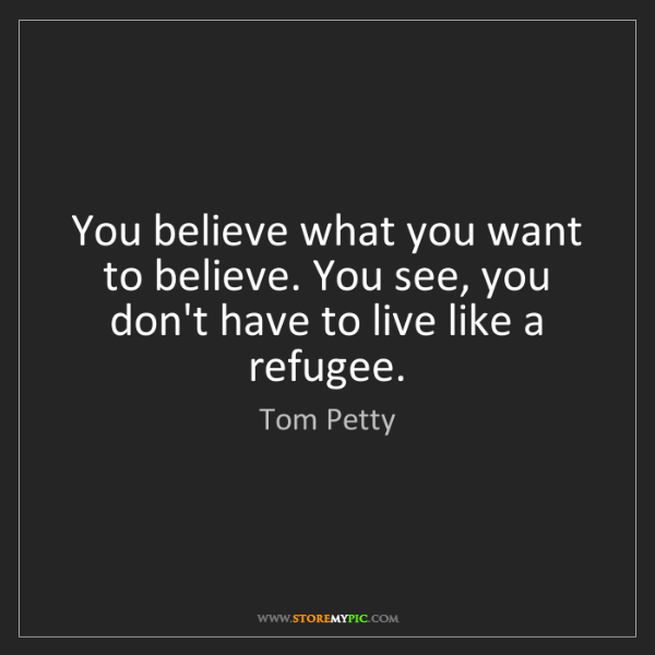 Tom Petty: You believe what you want to believe. You see, you don't...