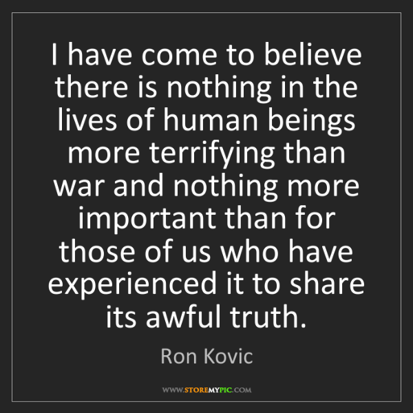 Ron Kovic: I have come to believe there is nothing in the lives...