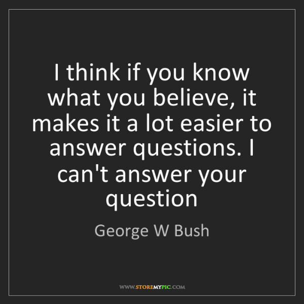George W Bush: I think if you know what you believe, it makes it a lot...