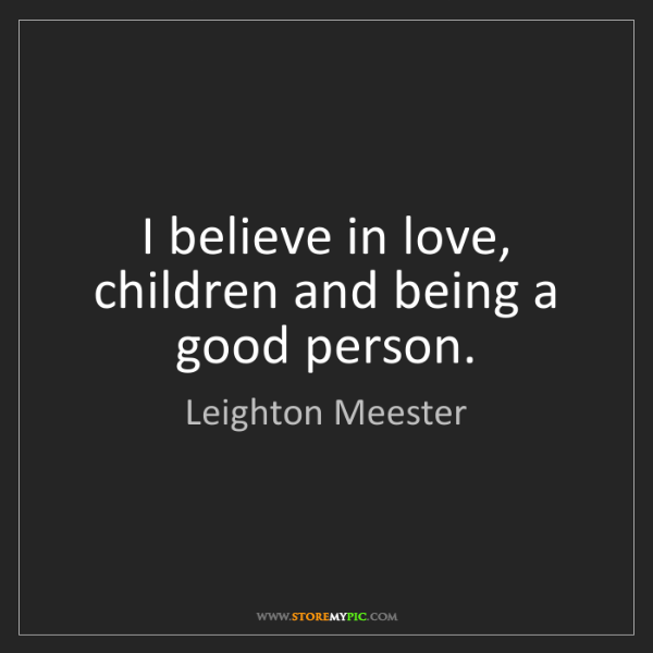 Leighton Meester: I believe in love, children and being a good person.