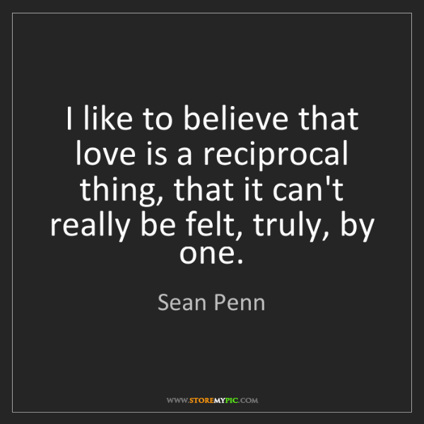 Sean Penn: I like to believe that love is a reciprocal thing, that...