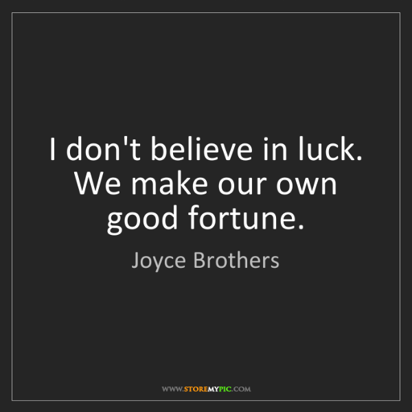 Joyce Brothers: I don't believe in luck. We make our own good fortune.
