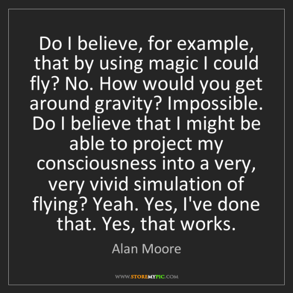 Alan Moore: Do I believe, for example, that by using magic I could...