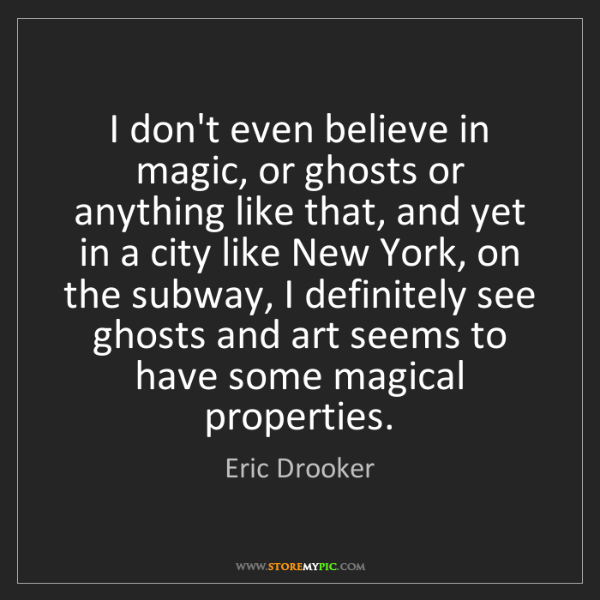 Eric Drooker: I don't even believe in magic, or ghosts or anything...