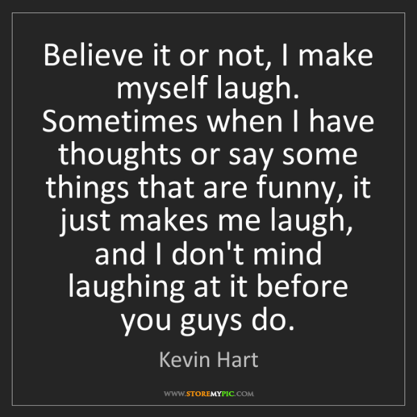 Kevin Hart: Believe it or not, I make myself laugh. Sometimes when...