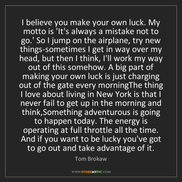 Tom Brokaw: I believe you make your own luck. My motto is 'It's always...