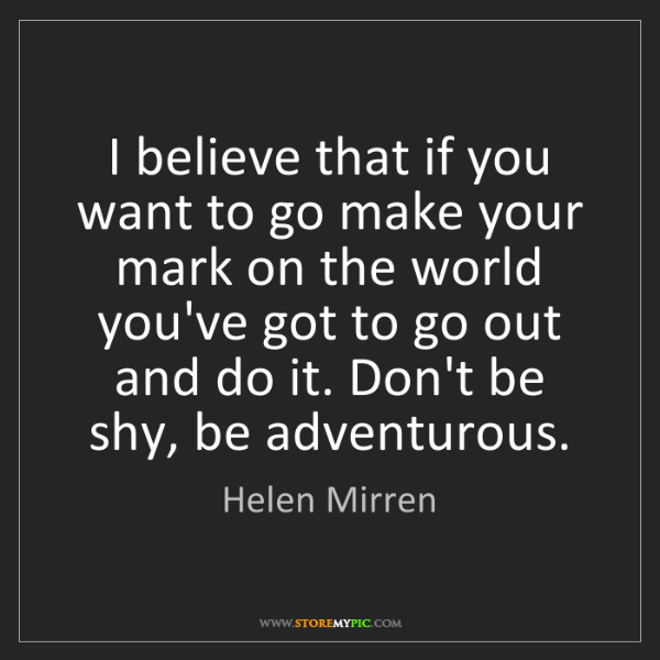 Helen Mirren: I believe that if you want to go make your mark on the...