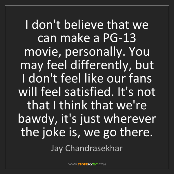 Jay Chandrasekhar: I don't believe that we can make a PG-13 movie, personally....