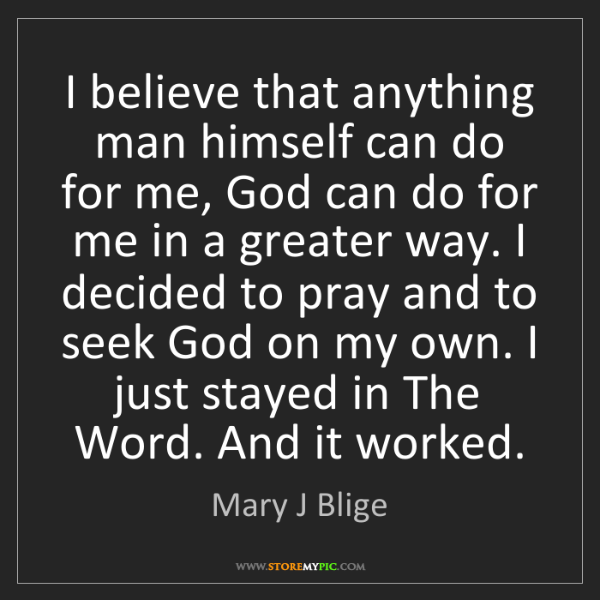 Mary J Blige: I believe that anything man himself can do for me, God...