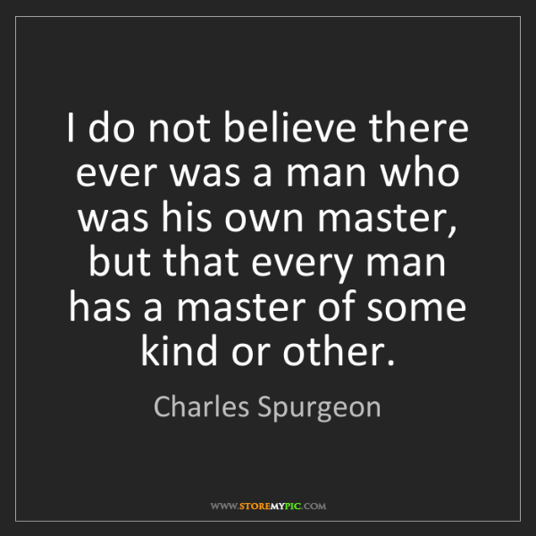 Charles Spurgeon: I do not believe there ever was a man who was his own...
