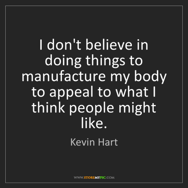 Kevin Hart: I don't believe in doing things to manufacture my body...