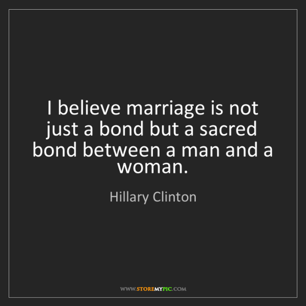 Hillary Clinton: I believe marriage is not just a bond but a sacred bond...