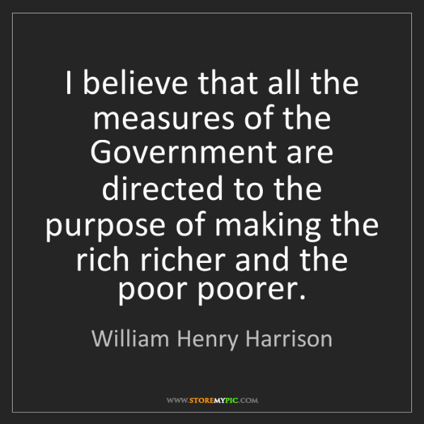 William Henry Harrison: I believe that all the measures of the Government are...