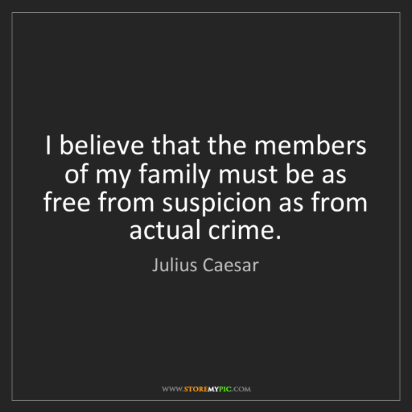 Julius Caesar: I believe that the members of my family must be as free...