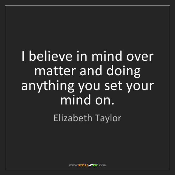 Elizabeth Taylor: I believe in mind over matter and doing anything you...