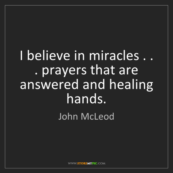 John McLeod: I believe in miracles . . . prayers that are answered...