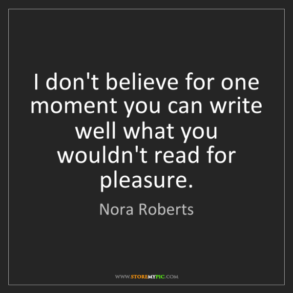 Nora Roberts: I don't believe for one moment you can write well what...