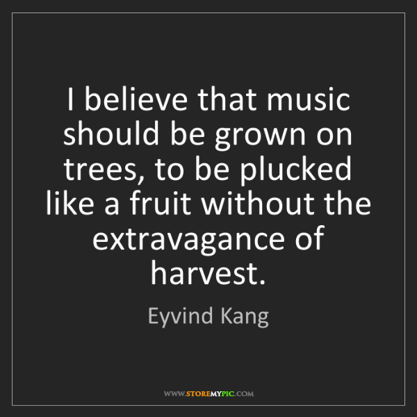 Eyvind Kang: I believe that music should be grown on trees, to be...