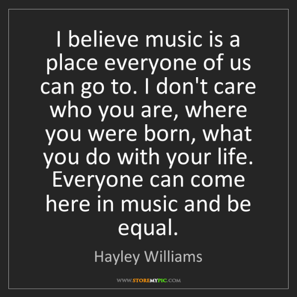 Hayley Williams: I believe music is a place everyone of us can go to....