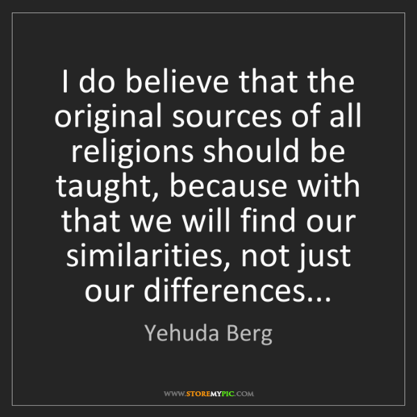 Yehuda Berg: I do believe that the original sources of all religions...