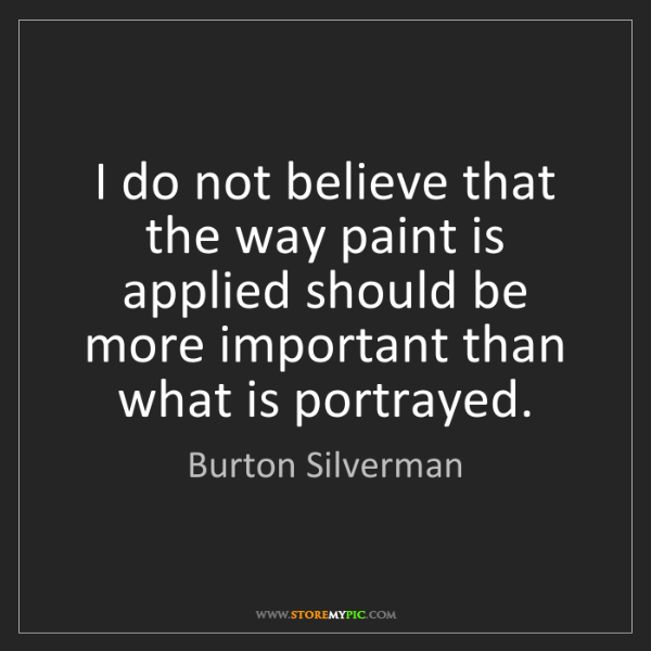 Burton Silverman: I do not believe that the way paint is applied should...