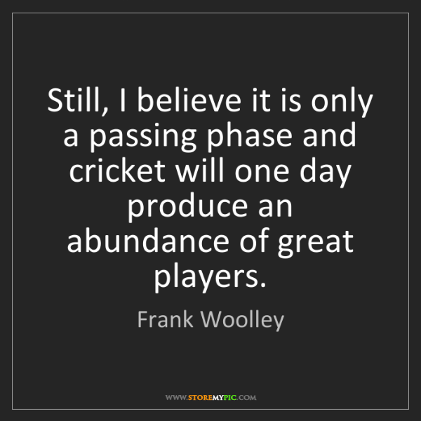 Frank Woolley: Still, I believe it is only a passing phase and cricket...