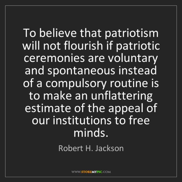 Robert H. Jackson: To believe that patriotism will not flourish if patriotic...