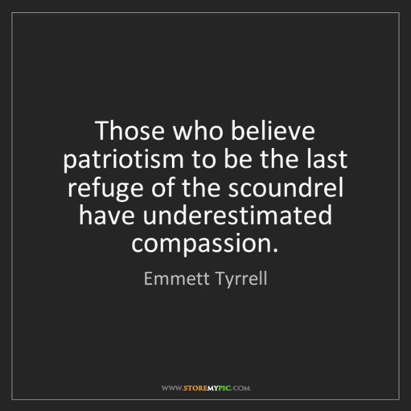 Emmett Tyrrell: Those who believe patriotism to be the last refuge of...