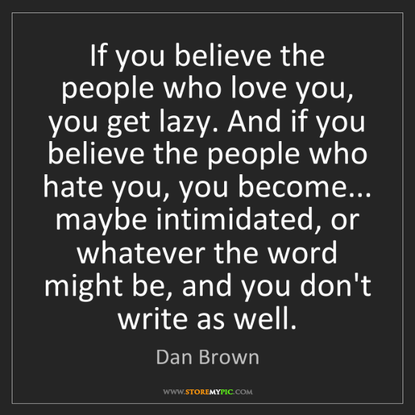 Dan Brown: If you believe the people who love you, you get lazy....
