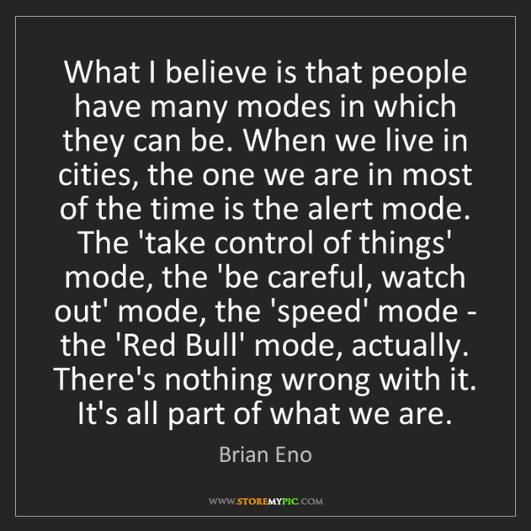 Brian Eno: What I believe is that people have many modes in which...