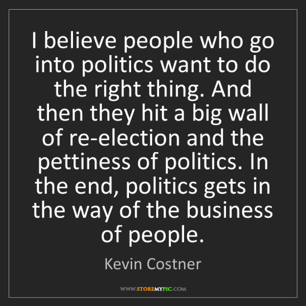 Kevin Costner: I believe people who go into politics want to do the...